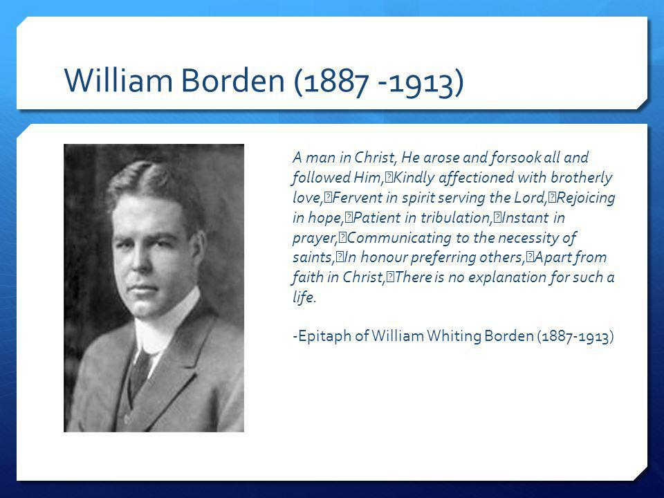 William Borden (1887 -1913) A man in Christ, He arose and forsook all and followed Him, Kindly affectioned with brotherly love, Fervent in spirit serving the Lord, Rejoicing in hope, Patient in tribulation, Instant in prayer, Communicating to the necessity of saints, In honour preferring others, Apart from faith in Christ, There is no explanation for such a life.