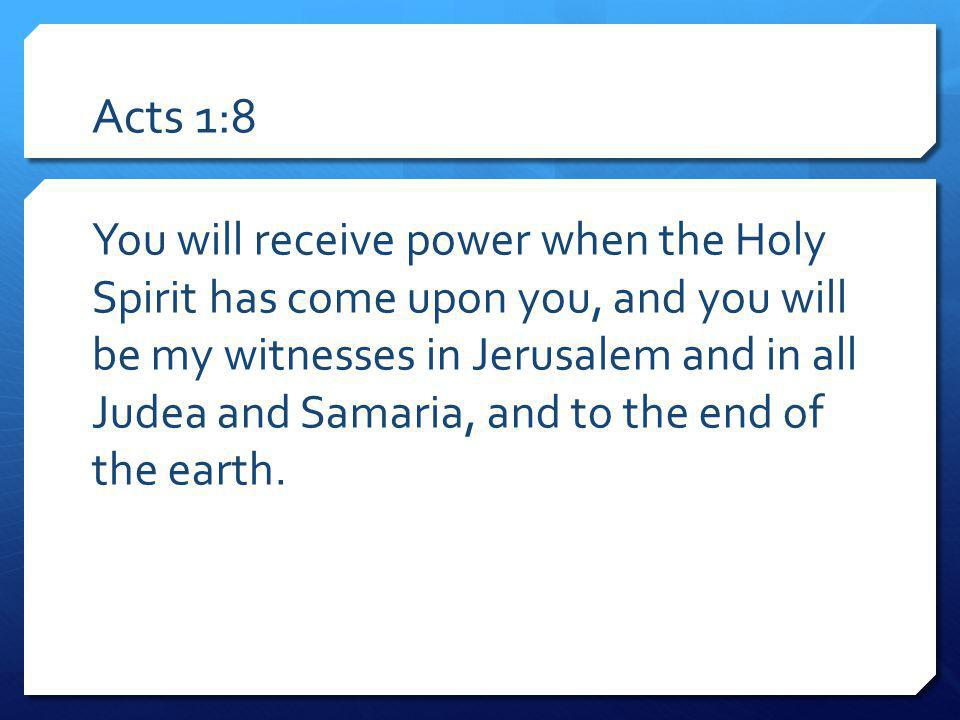 Acts 1:8 You will receive power when the Holy Spirit has come upon you, and you will be my witnesses in Jerusalem and in all Judea and Samaria, and to