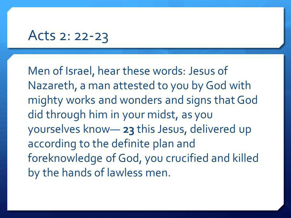 Acts 2: Men of Israel, hear these words: Jesus of Nazareth, a man attested to you by God with mighty works and wonders and signs that God did through him in your midst, as you yourselves know 23 this Jesus, delivered up according to the definite plan and foreknowledge of God, you crucified and killed by the hands of lawless men.