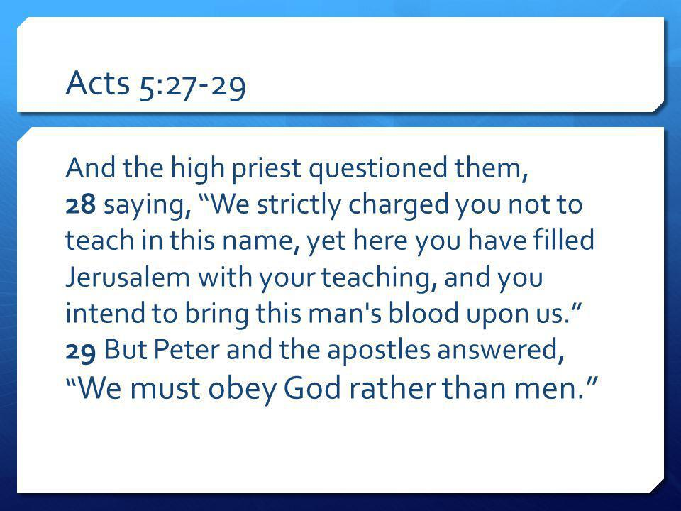 Acts 5:27-29 And the high priest questioned them, 28 saying, We strictly charged you not to teach in this name, yet here you have filled Jerusalem with your teaching, and you intend to bring this man s blood upon us.