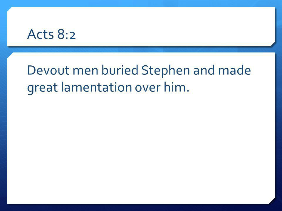 Acts 8:2 Devout men buried Stephen and made great lamentation over him.