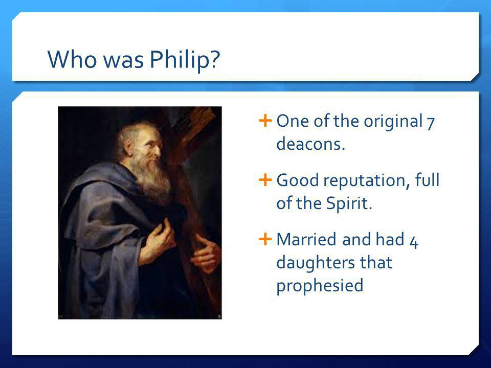 Who was Philip? One of the original 7 deacons. Good reputation, full of the Spirit. Married and had 4 daughters that prophesied