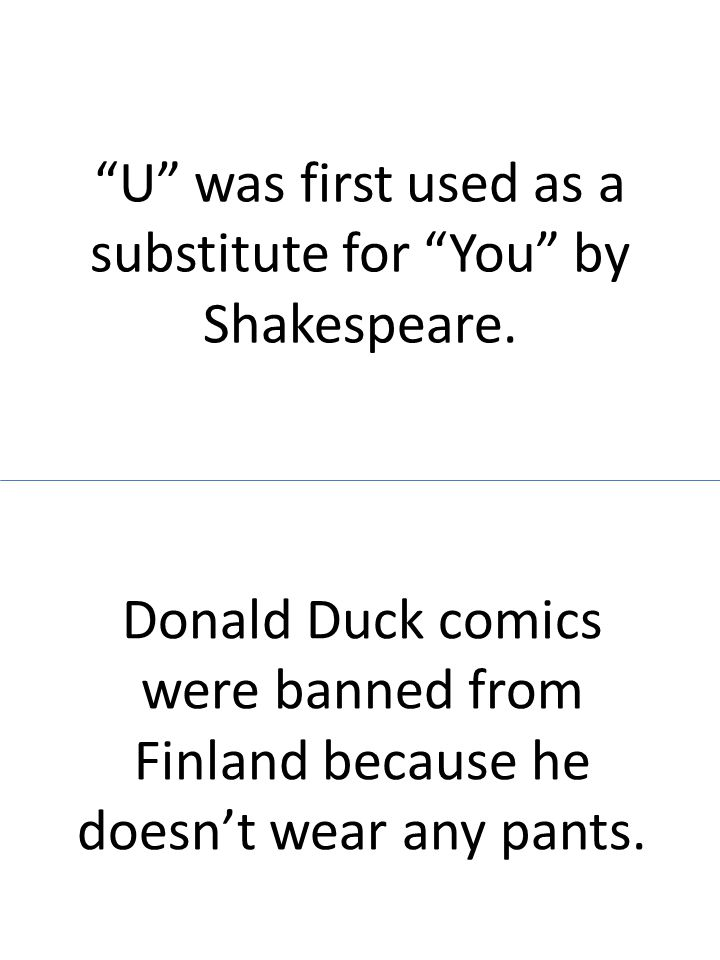 U was first used as a substitute for You by Shakespeare. Donald Duck comics were banned from Finland because he doesnt wear any pants.