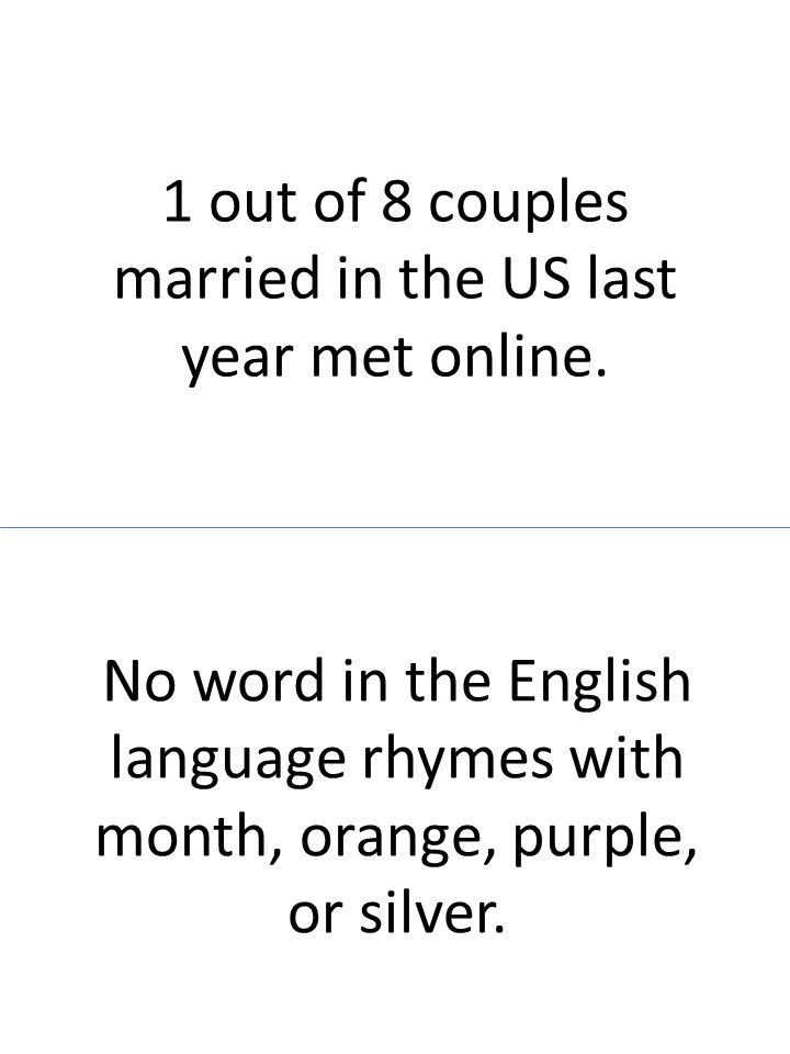 1 out of 8 couples married in the US last year met online. No word in the English language rhymes with month, orange, purple, or silver.