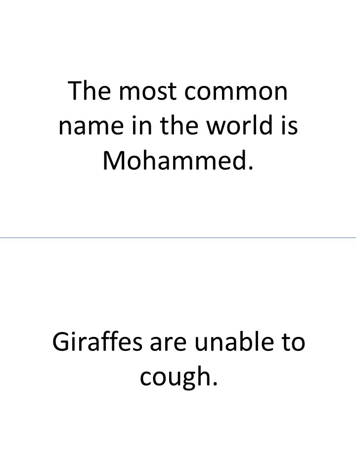 The most common name in the world is Mohammed. Giraffes are unable to cough.