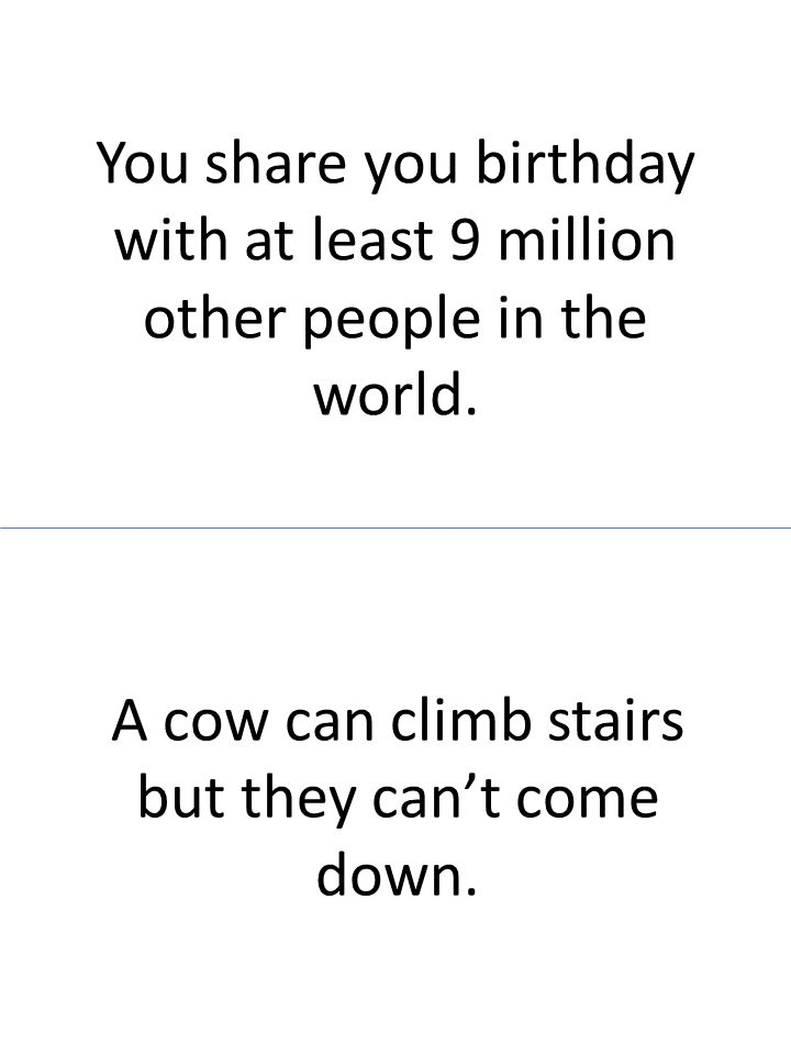You share you birthday with at least 9 million other people in the world. A cow can climb stairs but they cant come down.