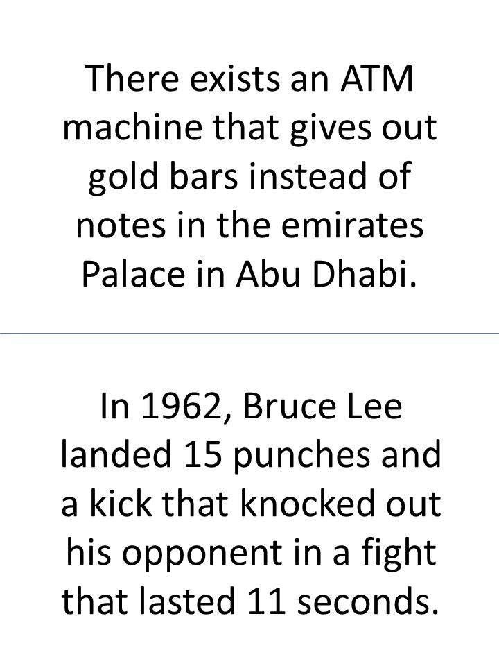 There exists an ATM machine that gives out gold bars instead of notes in the emirates Palace in Abu Dhabi. In 1962, Bruce Lee landed 15 punches and a