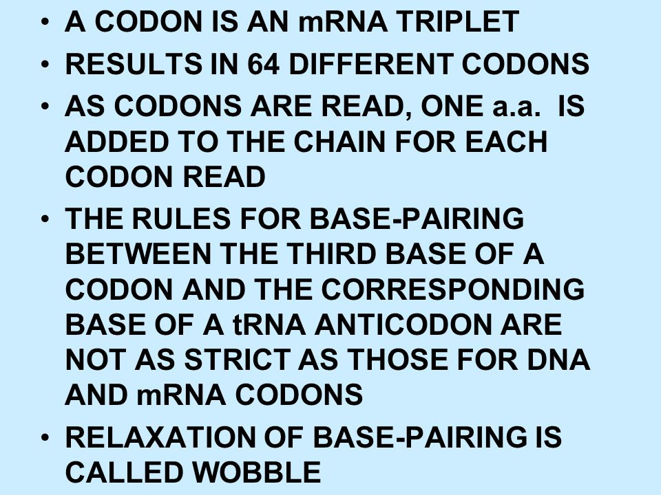 A CODON IS AN mRNA TRIPLET RESULTS IN 64 DIFFERENT CODONS AS CODONS ARE READ, ONE a.a. IS ADDED TO THE CHAIN FOR EACH CODON READ THE RULES FOR BASE-PA