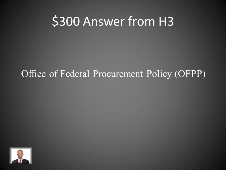 $300 Question from H3 Established by Congress in 1974 to provide overall direction for government-wide procurement policies, regulations and procedure