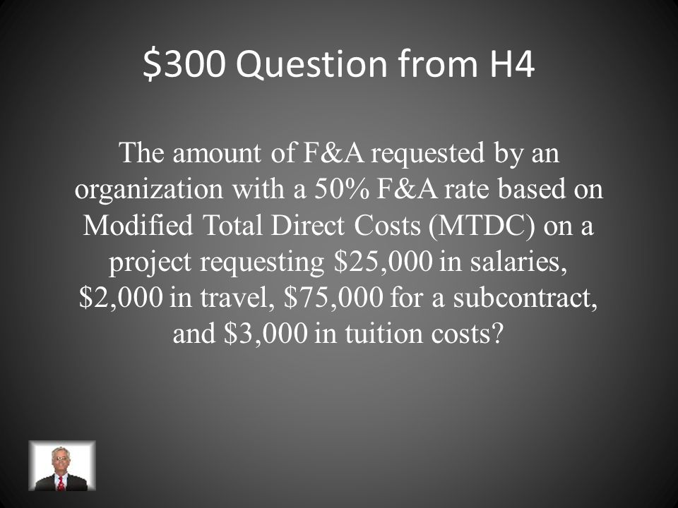 $200 Answer from H4 $165,000 $100,000 MTDC ($125K - $25K equip) x 40% F&A $ 40,000 indirect costs $125,000 TDC + $40,000 IDC