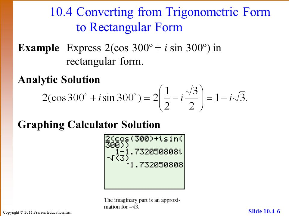 Copyright © 2011 Pearson Education, Inc. Slide 10.4-6 10.4Converting from Trigonometric Form to Rectangular Form ExampleExpress 2(cos 300º + i sin 300