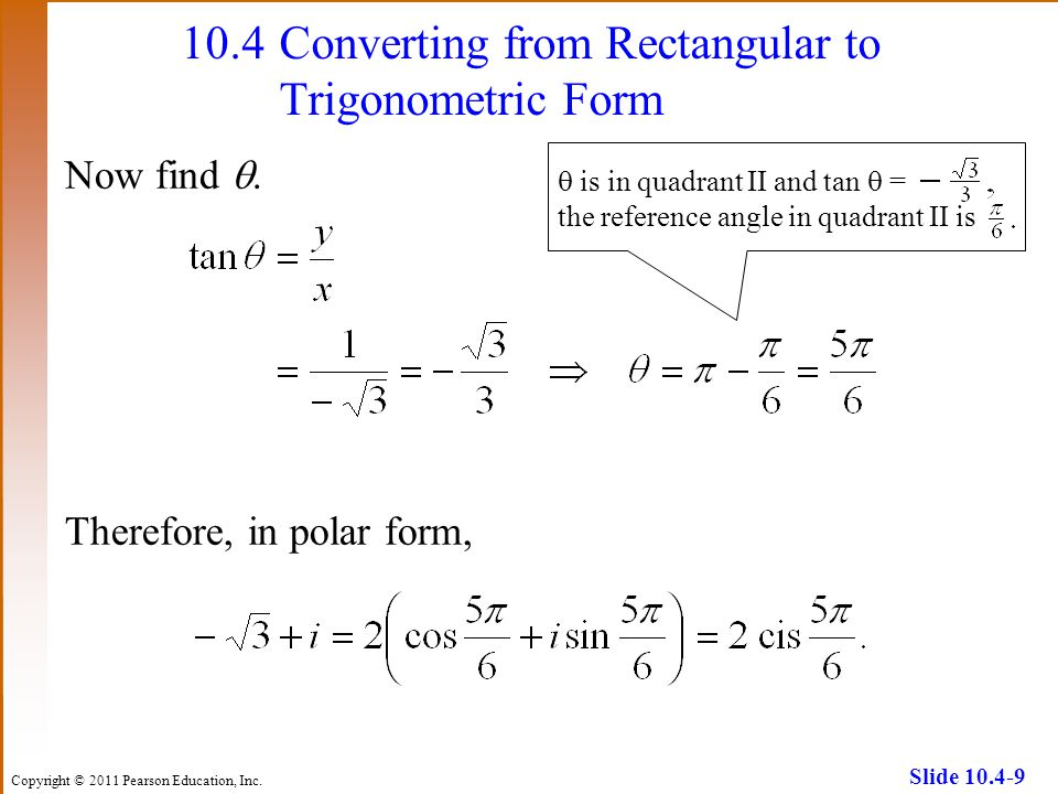 Copyright © 2011 Pearson Education, Inc. Slide 10.4-9 10.4Converting from Rectangular to Trigonometric Form Now find. Therefore, in polar form, is in