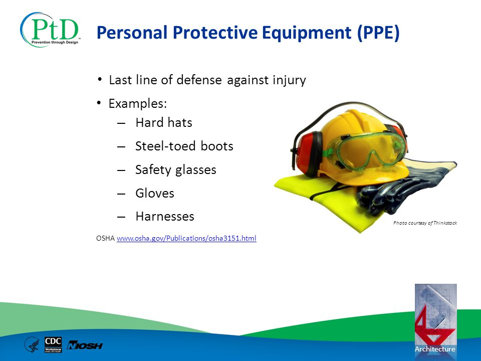 Architecture Personal Protective Equipment (PPE) Last line of defense against injury Examples: – Hard hats – Steel-toed boots – Safety glasses – Glove