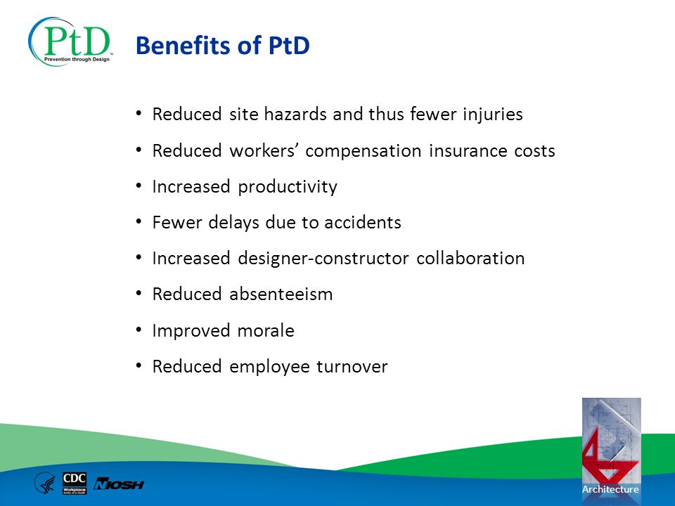 Architecture Benefits of PtD Reduced site hazards and thus fewer injuries Reduced workers compensation insurance costs Increased productivity Fewer de