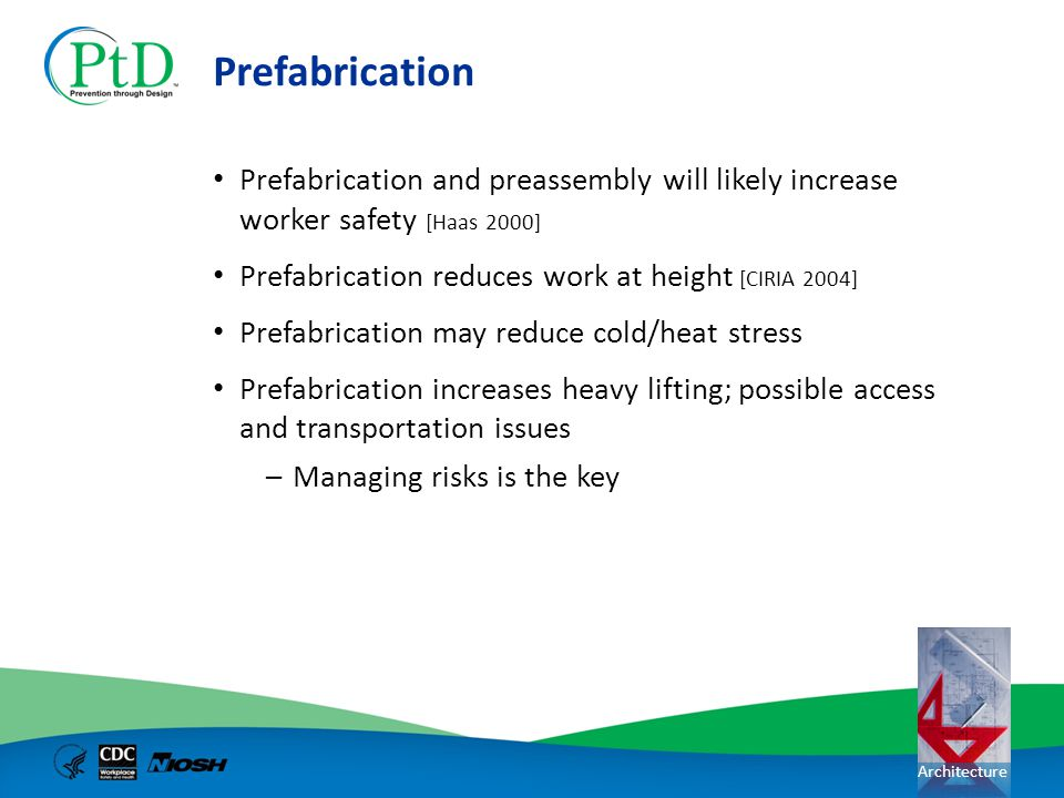 Architecture Prefabrication Prefabrication and preassembly will likely increase worker safety [Haas 2000] Prefabrication reduces work at height [CIRIA