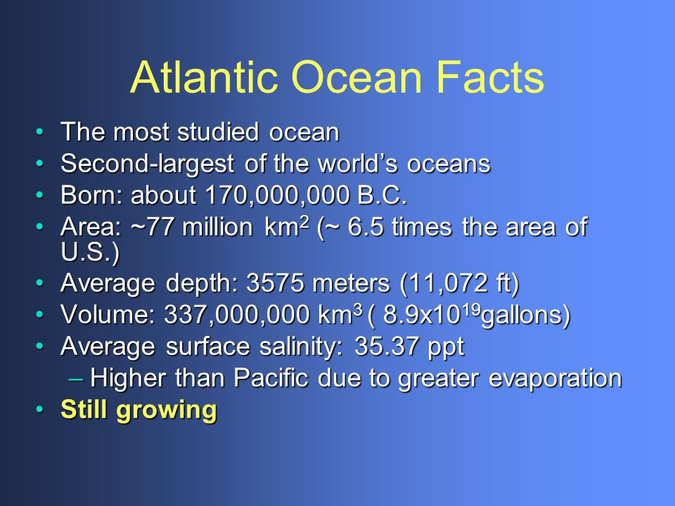 Atlantic Ocean Facts The most studied oceanThe most studied ocean Second-largest of the worlds oceansSecond-largest of the worlds oceans Born: about 1