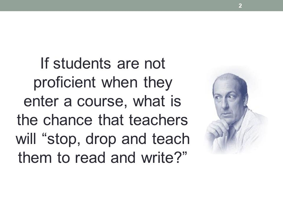 If students are not proficient when they enter a course, what is the chance that teachers will stop, drop and teach them to read and write.