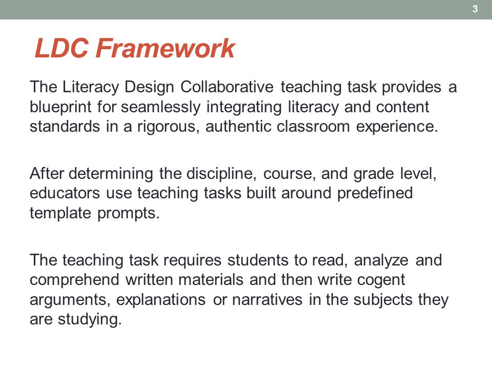 LDC Framework The Literacy Design Collaborative teaching task provides a blueprint for seamlessly integrating literacy and content standards in a rigorous, authentic classroom experience.
