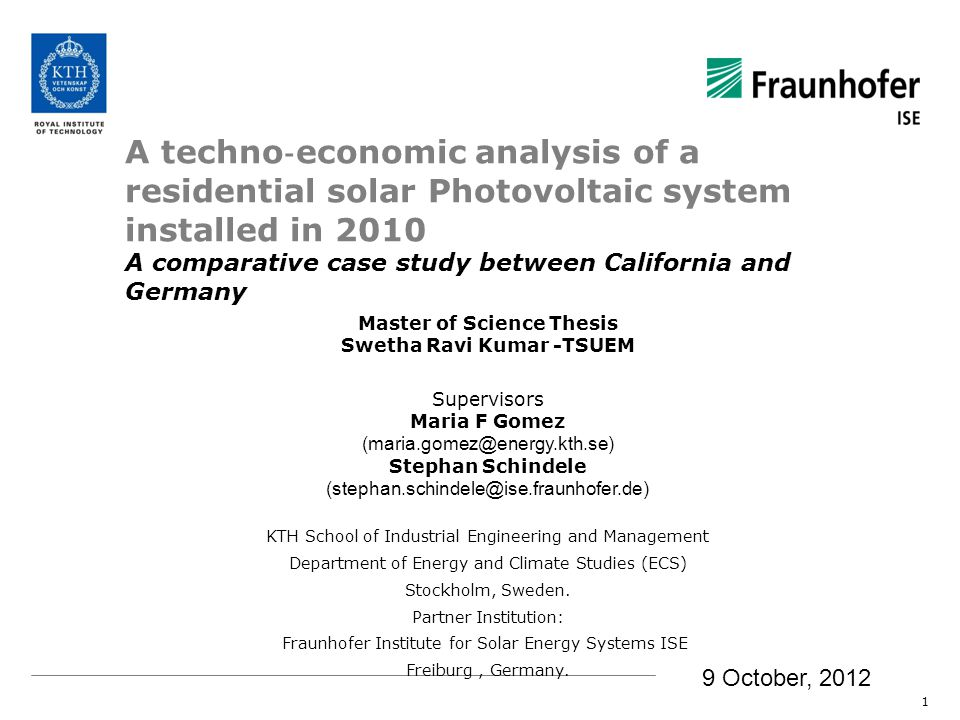 A techno economic analysis of a residential solar Photovoltaic system installed in 2010 A comparative case study between California and Germany 1 Master of Science Thesis Swetha Ravi Kumar -TSUEM Supervisors Maria F Gomez (maria.gomez@energy.kth.se) Stephan Schindele (stephan.schindele@ise.fraunhofer.de) KTH School of Industrial Engineering and Management Department of Energy and Climate Studies (ECS) Stockholm, Sweden.