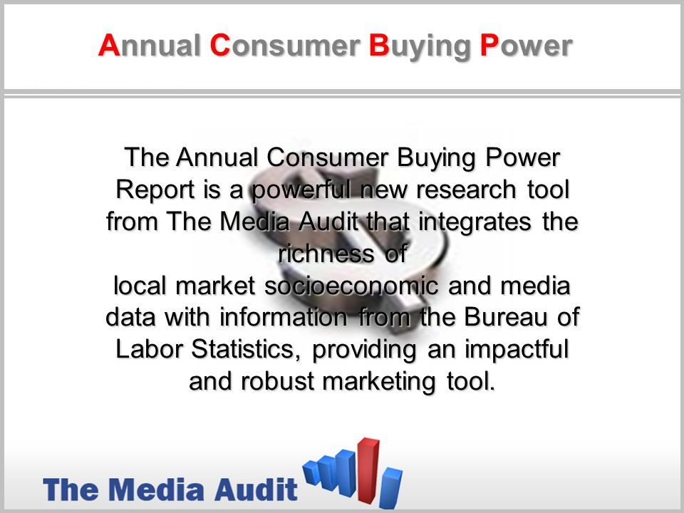 The Annual Consumer Buying Power Report is a powerful new research tool from The Media Audit that integrates the richness of local market socioeconomic and media data with information from the Bureau of Labor Statistics, providing an impactful and robust marketing tool.