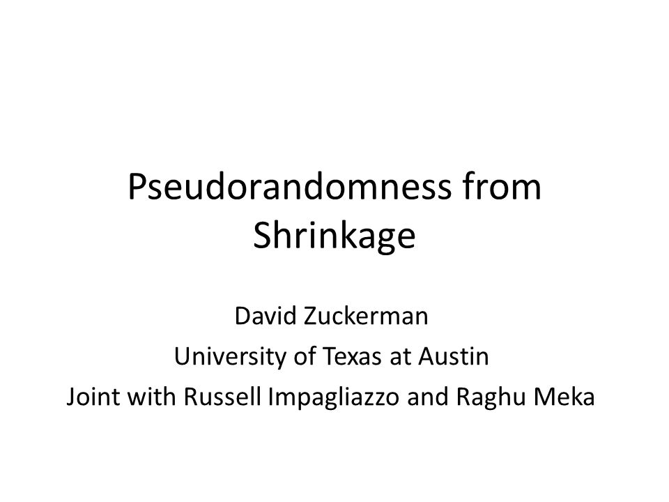 Pseudorandomness from Shrinkage David Zuckerman University of Texas at Austin Joint with Russell Impagliazzo and Raghu Meka
