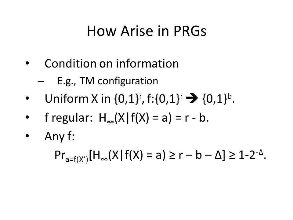 How Arise in PRGs Condition on information – E.g., TM configuration Uniform X in {0,1} r, f:{0,1} r {0,1} b.