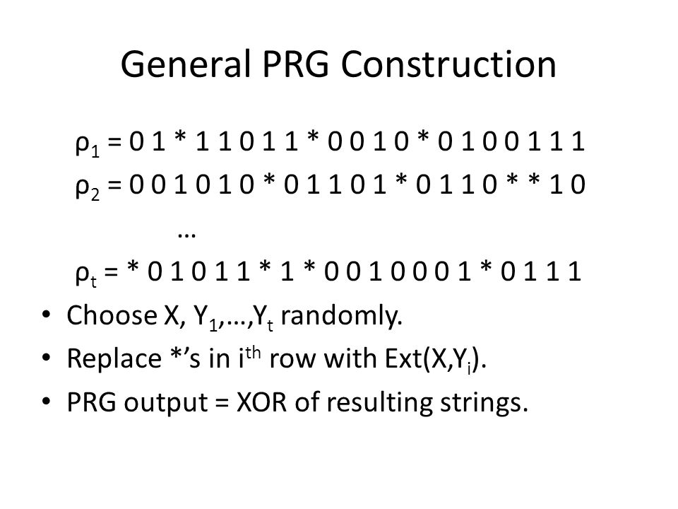 General PRG Construction ρ 1 = 0 1 * 1 1 0 1 1 * 0 0 1 0 * 0 1 0 0 1 1 1 ρ 2 = 0 0 1 0 1 0 * 0 1 1 0 1 * 0 1 1 0 * * 1 0 … ρ t = * 0 1 0 1 1 * 1 * 0 0 1 0 0 0 1 * 0 1 1 1 Choose X, Y 1,…,Y t randomly.