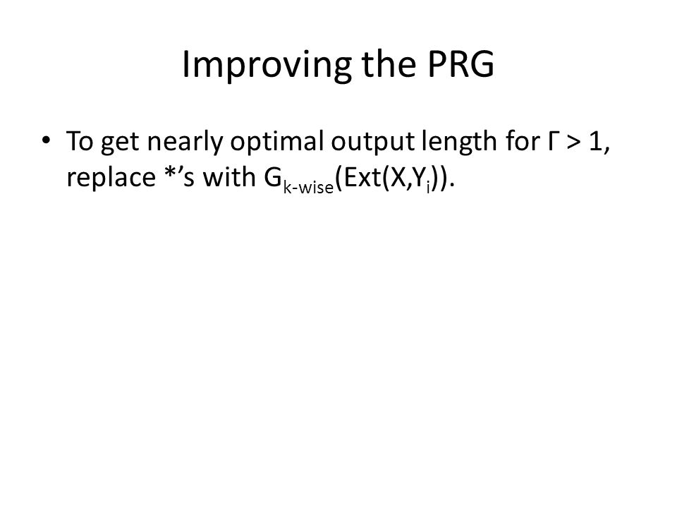Improving the PRG To get nearly optimal output length for Γ > 1, replace *s with G k-wise (Ext(X,Y i )).