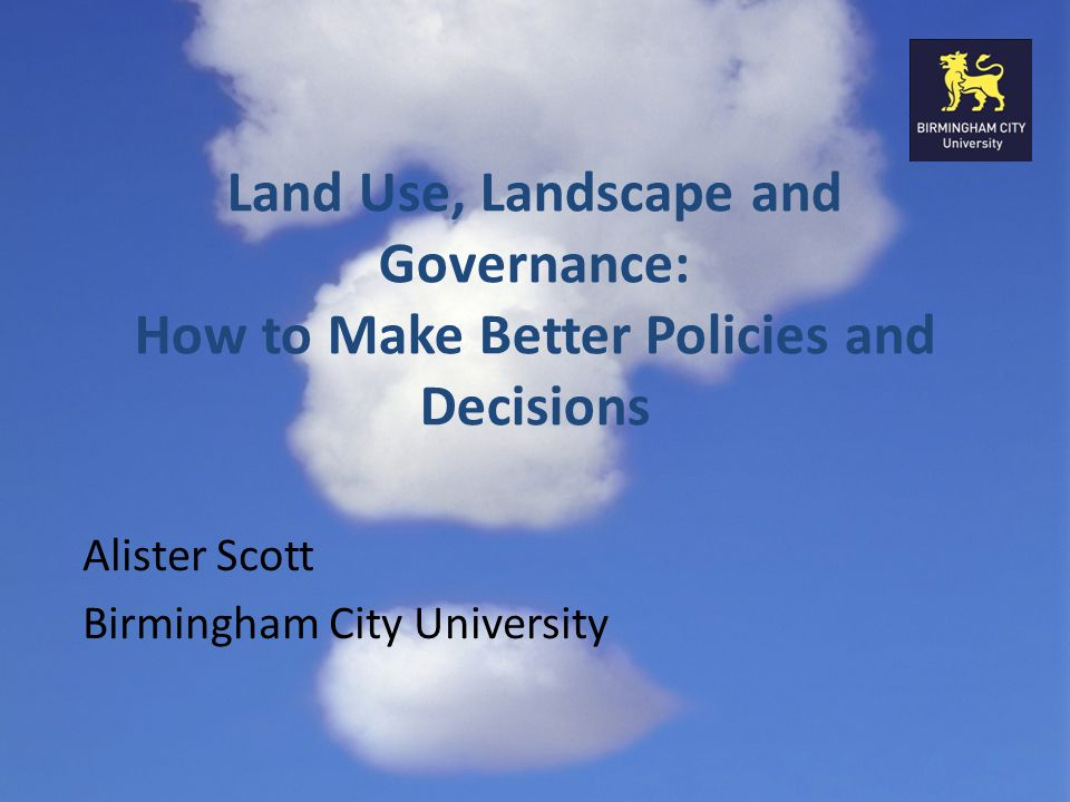 Land Use, Landscape and Governance: How to Make Better Policies and Decisions Alister Scott Birmingham City University