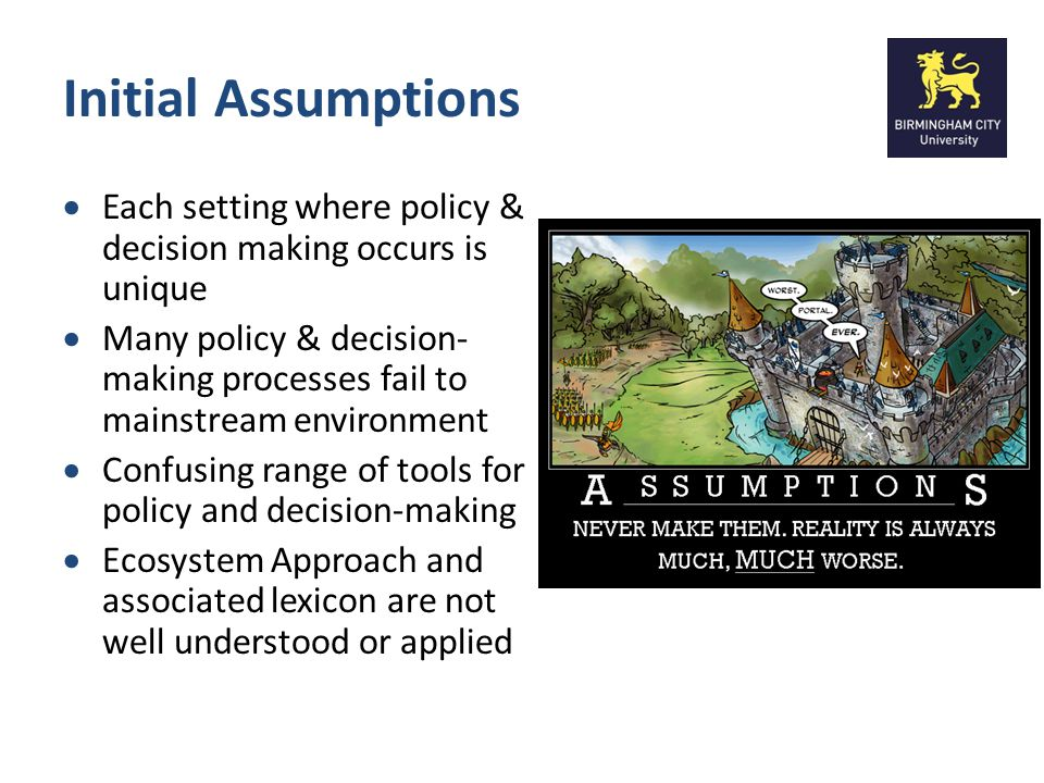 Initial Assumptions Each setting where policy & decision making occurs is unique Many policy & decision- making processes fail to mainstream environme