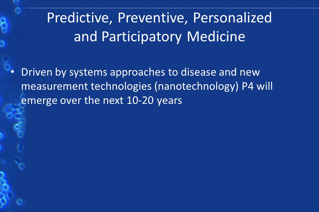 Predictive, Preventive, Personalized and Participatory Medicine Driven by systems approaches to disease and new measurement technologies (nanotechnolo