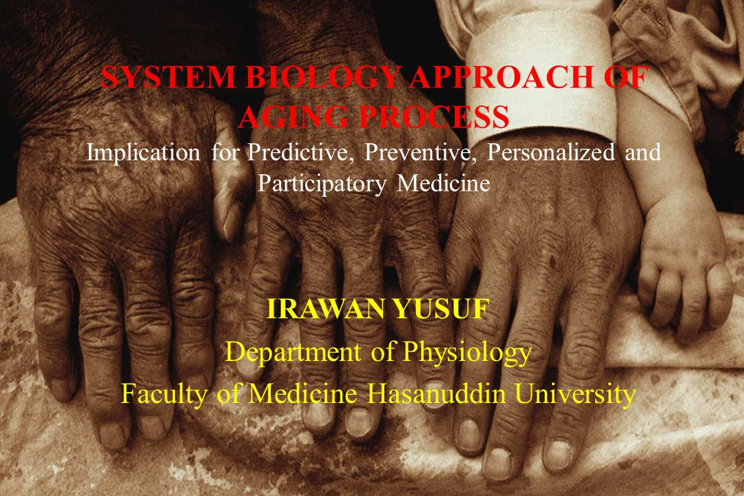 SYSTEM BIOLOGY APPROACH OF AGING PROCESS Implication for Predictive, Preventive, Personalized and Participatory Medicine IRAWAN YUSUF Department of Physiology Faculty of Medicine Hasanuddin University