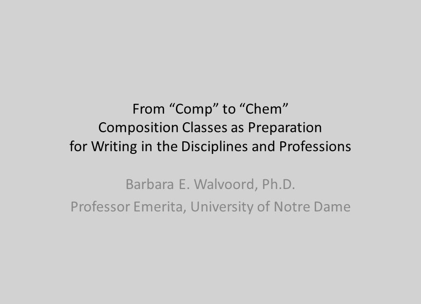 From Comp to Chem Composition Classes as Preparation for Writing in the Disciplines and Professions Barbara E. Walvoord, Ph.D. Professor Emerita, Univ
