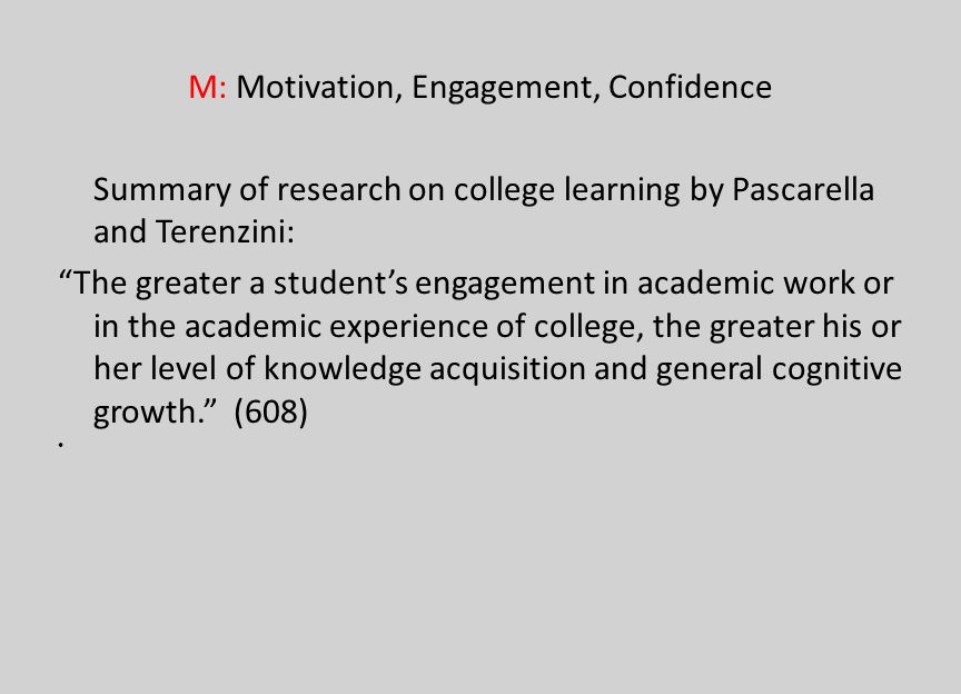M: Motivation, Engagement, Confidence Summary of research on college learning by Pascarella and Terenzini: The greater a students engagement in academ