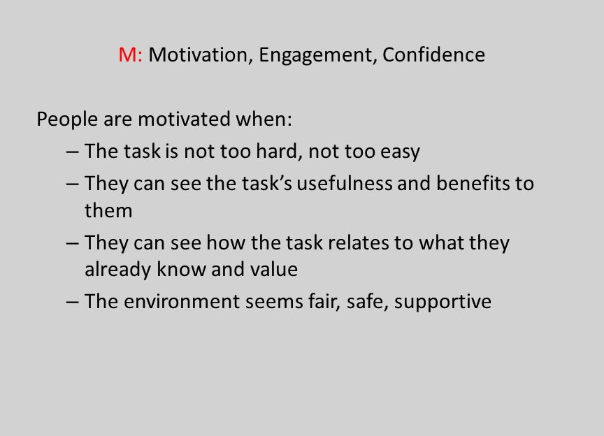M: Motivation, Engagement, Confidence People are motivated when: – The task is not too hard, not too easy – They can see the tasks usefulness and bene