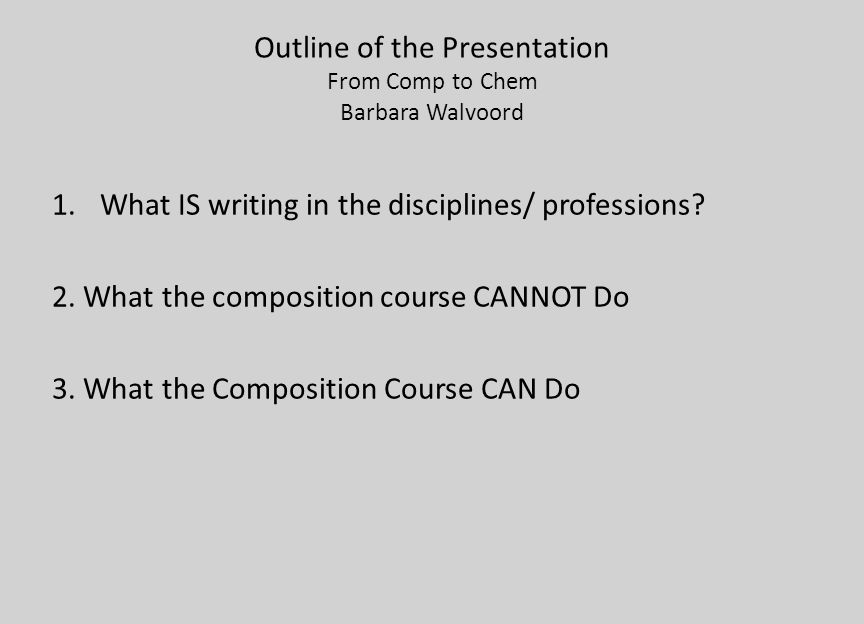 Outline of the Presentation From Comp to Chem Barbara Walvoord 1.What IS writing in the disciplines/ professions? 2. What the composition course CANNO