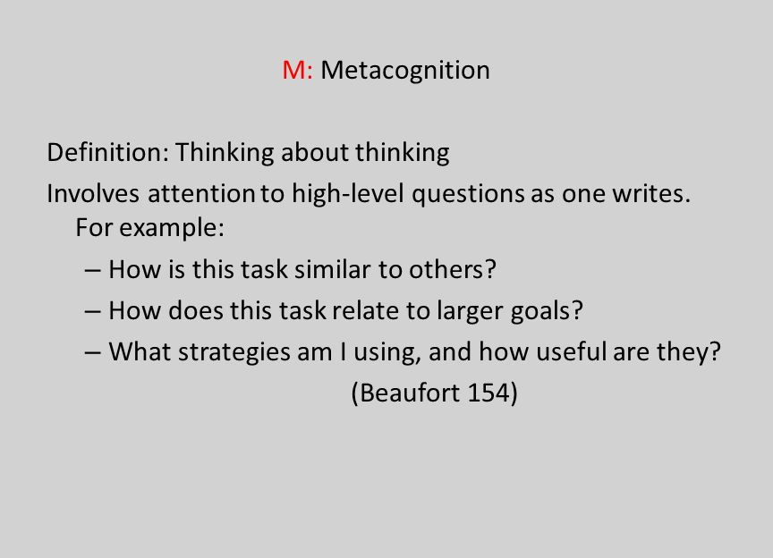 M: Metacognition Definition: Thinking about thinking Involves attention to high-level questions as one writes. For example: – How is this task similar