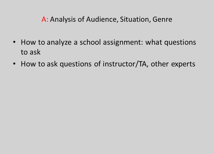 A: Analysis of Audience, Situation, Genre How to analyze a school assignment: what questions to ask How to ask questions of instructor/TA, other exper