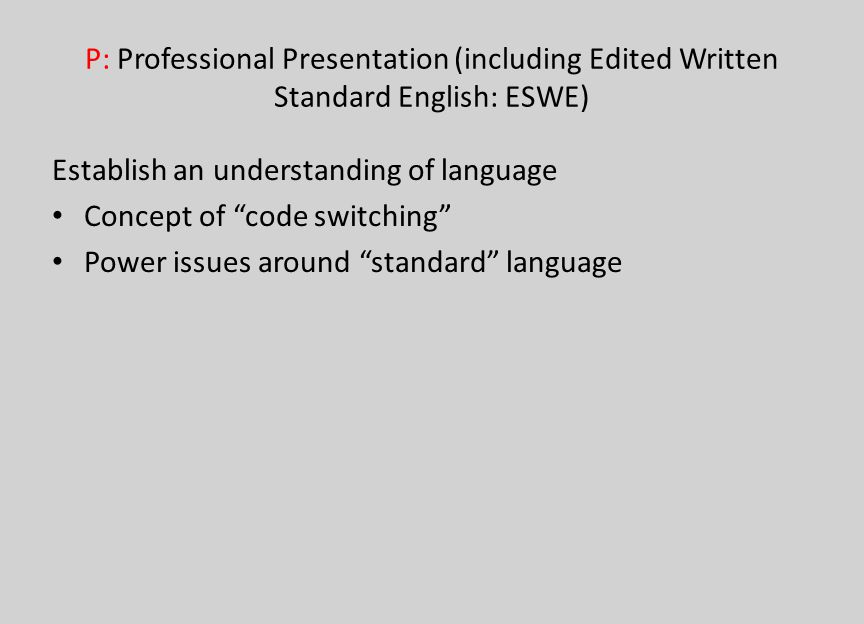 P: Professional Presentation (including Edited Written Standard English: ESWE) Establish an understanding of language Concept of code switching Power