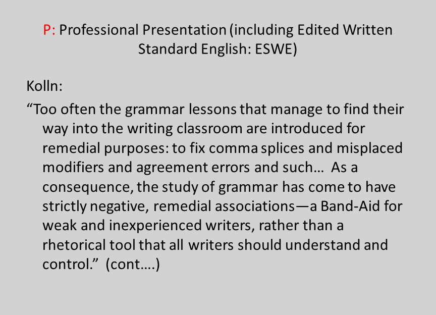 P: Professional Presentation (including Edited Written Standard English: ESWE) Kolln: Too often the grammar lessons that manage to find their way into