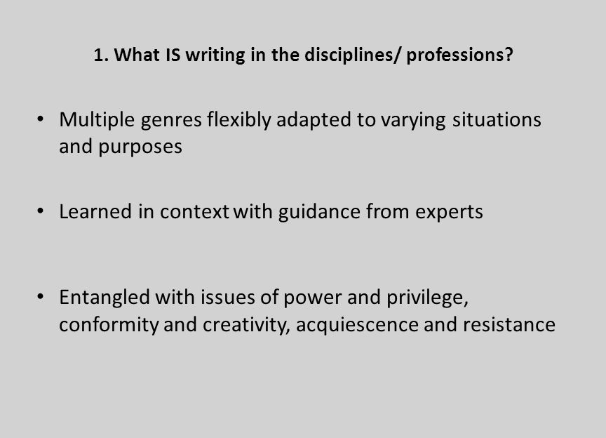 1. What IS writing in the disciplines/ professions? Multiple genres flexibly adapted to varying situations and purposes Learned in context with guidan