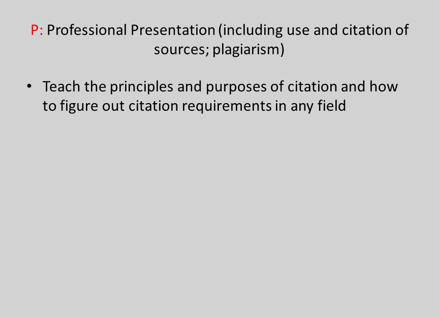 P: Professional Presentation (including use and citation of sources; plagiarism) Teach the principles and purposes of citation and how to figure out c