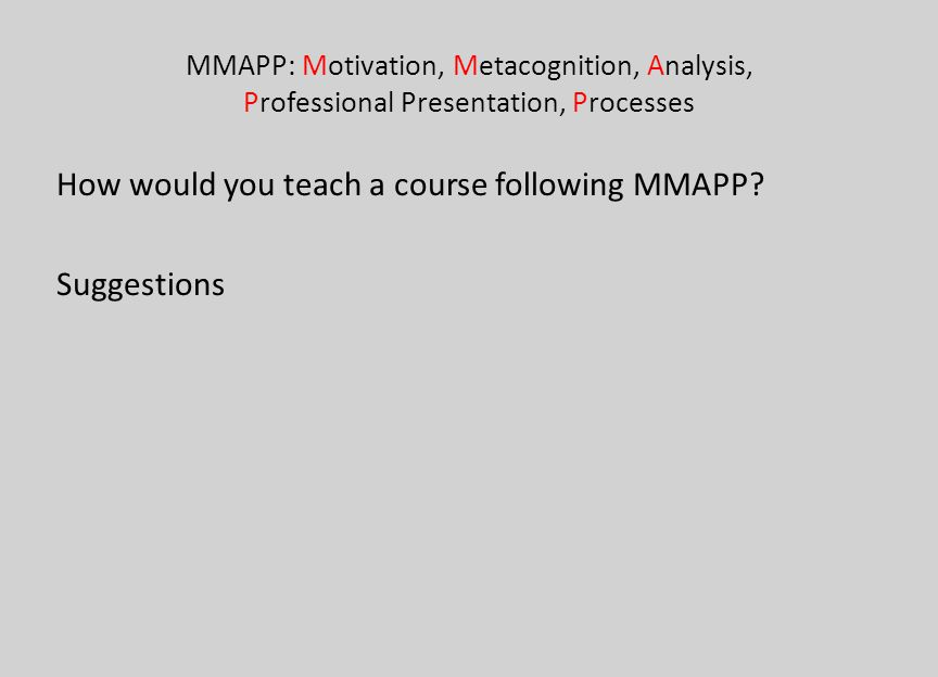 MMAPP: Motivation, Metacognition, Analysis, Professional Presentation, Processes How would you teach a course following MMAPP? Suggestions