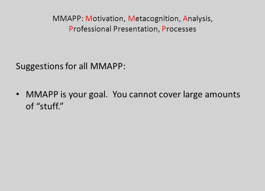 MMAPP: Motivation, Metacognition, Analysis, Professional Presentation, Processes Suggestions for all MMAPP: MMAPP is your goal. You cannot cover large