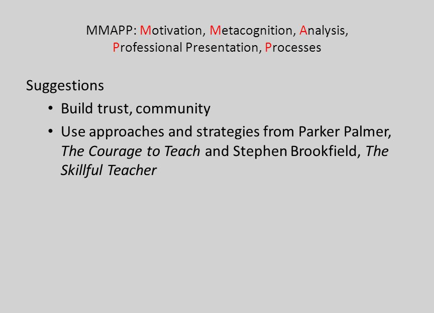 MMAPP: Motivation, Metacognition, Analysis, Professional Presentation, Processes Suggestions Build trust, community Use approaches and strategies from