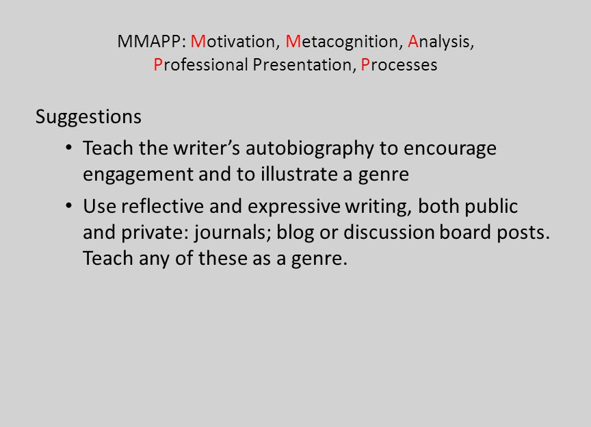 MMAPP: Motivation, Metacognition, Analysis, Professional Presentation, Processes Suggestions Teach the writers autobiography to encourage engagement a