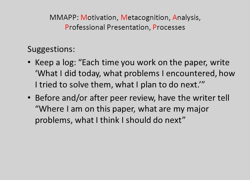 MMAPP: Motivation, Metacognition, Analysis, Professional Presentation, Processes Suggestions: Keep a log: Each time you work on the paper, write What