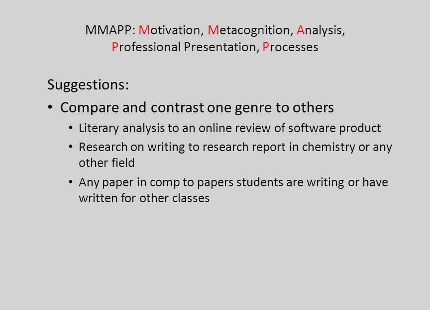 MMAPP: Motivation, Metacognition, Analysis, Professional Presentation, Processes Suggestions: Compare and contrast one genre to others Literary analys