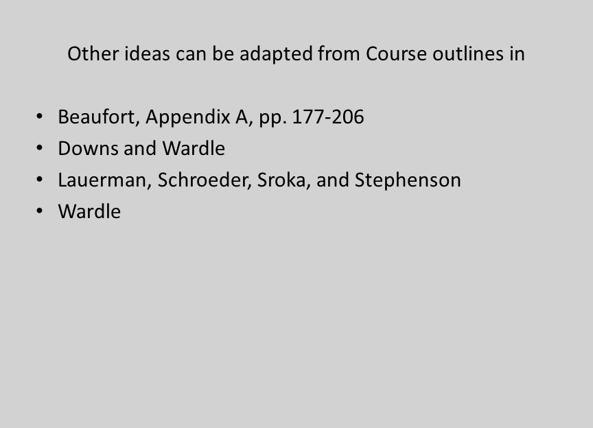 Other ideas can be adapted from Course outlines in Beaufort, Appendix A, pp. 177-206 Downs and Wardle Lauerman, Schroeder, Sroka, and Stephenson Wardl