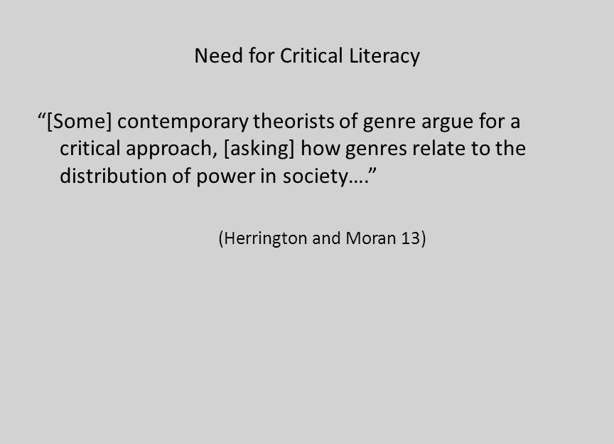 Need for Critical Literacy [Some] contemporary theorists of genre argue for a critical approach, [asking] how genres relate to the distribution of pow